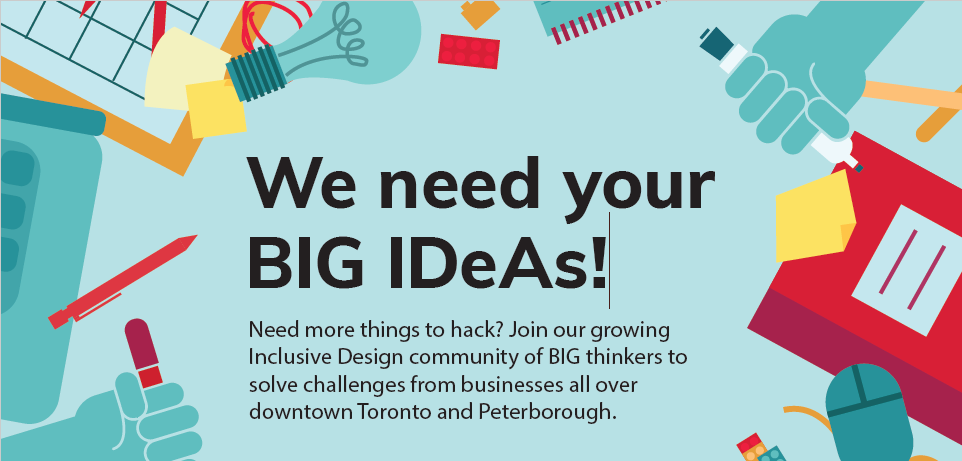We need your BIG IDeAs! Need more things to hack? Join our growing Inclusive Design community of BIG thinkers to solve challenges from businesses all over downtonw Toronto and Peterborough.