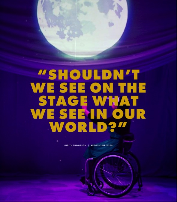 "This image is a photograph that shows a wheelchair user wearing a mask reaching up with their arms towards a projection of a full moon. Overlayed on top of the image is text reading: ""shouldn't we see on the stage what we see in our world?"" Judith Thompson, artistic director."